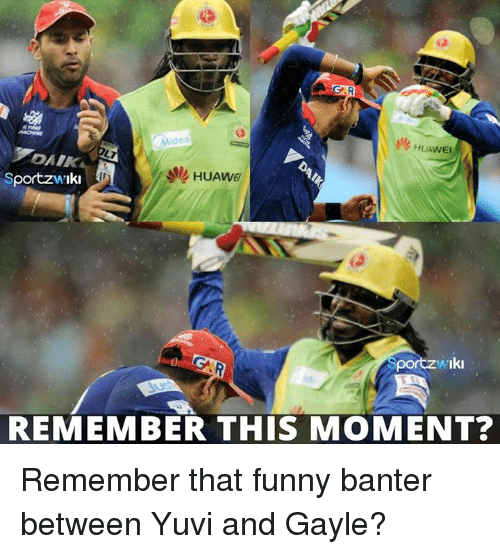 Gayle: GRA  idea  Sportz wiki  Iki  REMEMBER THIS MOMENT? Remember that funny banter between Yuvi and Gayle?