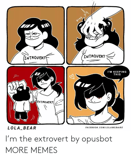 extrovert: grab  (INTROVERT  INTROVERT  I'M KEEPING  THIS  EXTROVERT  LOLA BEAR  FACEBOOK.COM/LOLAMCBAIRE I'm the extrovert by opusbot MORE MEMES