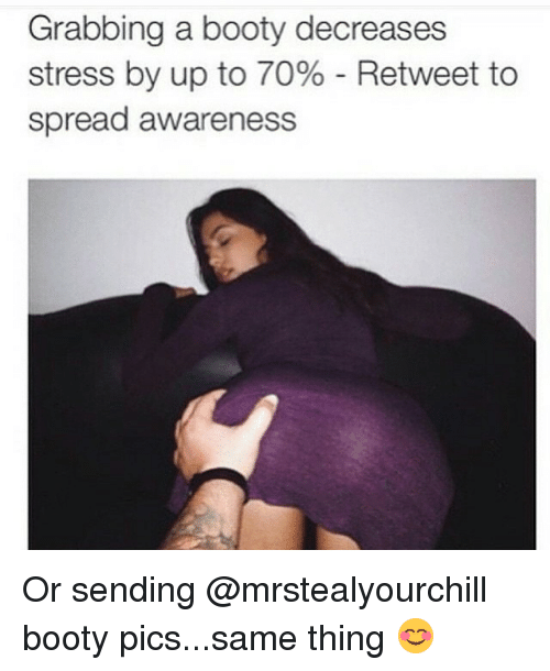 Booty, Ups, and Dank Memes: Grabbing a booty decreases  stress by up to 70% Retweet to  spread awareness Or sending @mrstealyourchill booty pics...same thing 😊