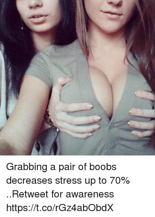 Stressfully: Grabbing a pair of boobs decreases stress up to 70% ..Retweet for awareness https://t.co/rGz4abObdX