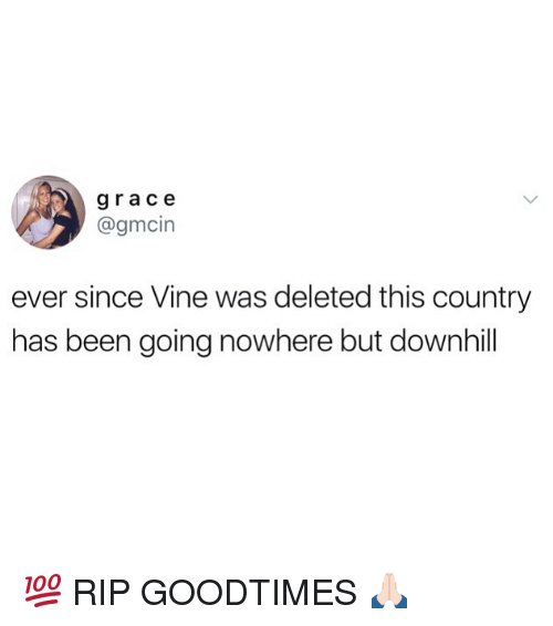 Goodtimes: grace  @gmcin  ever since Vine was deleted this country  has been going nowhere but downhil 💯 RIP GOODTIMES 🙏🏻