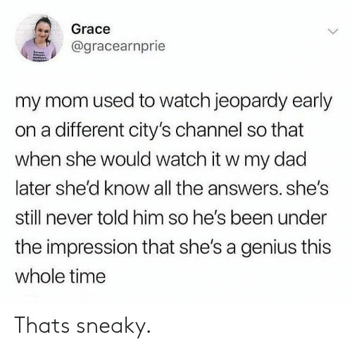 Jeopardy: Grace  @gracearnprie  hare  my mom used to watch jeopardy early  on a different city's channel so that  when she would watch it w my dad  later she'd know all the answers. she's  still never told him so he's been under  the impression that she's a genius this  whole time Thats sneaky.
