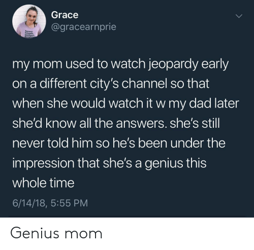 Jeopardy: Grace  @gracearnprie  mothers.  daught  my mom used to watch jeopardy early  on a different city's channel so that  when she would watch it w my dad later  she'd know all the answers. she's stil  never told him so he's been under the  impression that she's a genius this  whole time  6/14/18, 5:55 PM Genius mom
