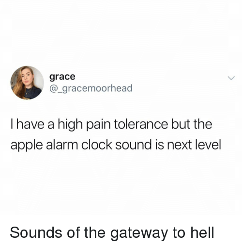 Alarm Clock: grace  @_gracemoorhead  I have a high pain tolerance but the  apple alarm clock sound is next level Sounds of the gateway to hell