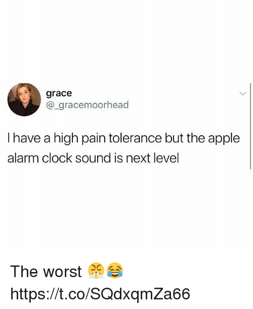 Alarm Clock: grace  @_gracemoorhead  I have a high pain tolerance but the apple  alarm clock sound is next level The worst 😤😂 https://t.co/SQdxqmZa66