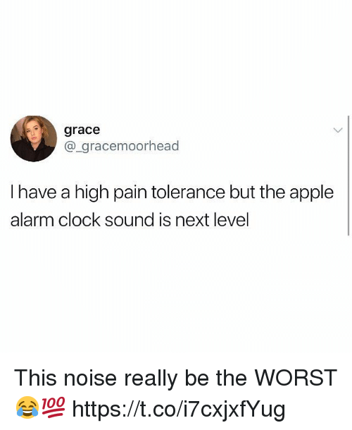 Alarm Clock: grace  @_gracemoorhead  I have a high pain tolerance but the apple  alarm clock sound is next level This noise really be the WORST 😂💯 https://t.co/i7cxjxfYug