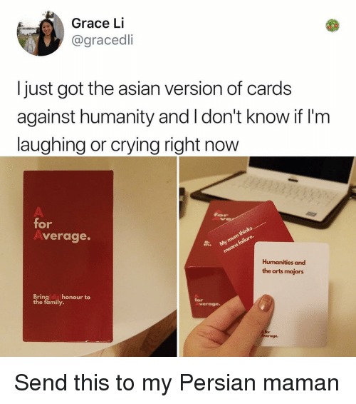 Persian: Grace Li  @gracedli  I just got the asian version of cards  against humanity and I don't know if I'nm  laughing or crying right now  for  verage.  Humanities and  the arts majors  Bringldis honour to  the family.  for  verage  A for Send this to my Persian maman