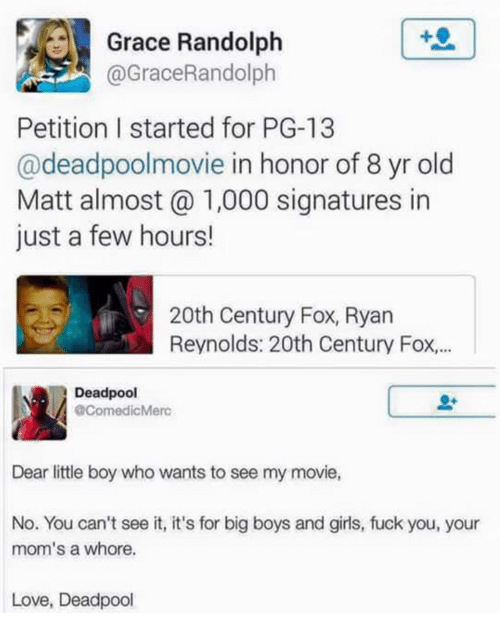 Fuck You, Girls, and Love: Grace Randolph  @GraceRandolph  Petition I started for PG-13  @deadpoolmovie in honor of 8 yr old  Matt almost 1,000 signatures in  just a few hours!  20th Century Fox, Ryan  Reynolds: 20th Century Fox...  Deadpool  @ComedicMerc  Dear little boy who wants to see my movie,  No. You can't see it, it's for big boys and girls, fuck you, your  mom's a whore.  Love, Deadpool