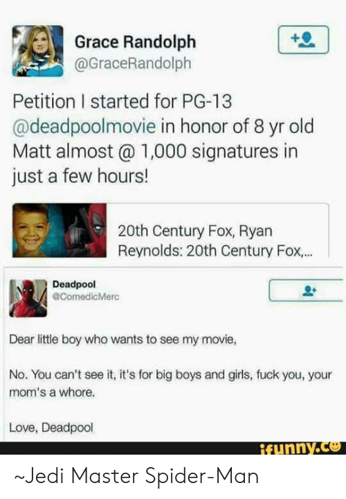 Big Boys: Grace Randolph  @GraceRandolph  Petition I started for PG-13  @deadpoolmovie in honor of 8 yr old  Matt almost 1,000 signatures in  just a few hours!  20th Century Fox, Ryan  Reynolds: 20th Century Fox...  Deadpool  @ComedicMerc  Dear little boy who wants to see my movie,  No. You can't see it, it's for big boys and girls, fuck you, your  mom's a whore.  Love, Deadpool  ifunny.C ~Jedi Master Spider-Man
