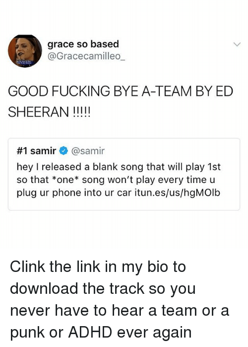 Plugging: grace so based  @Gracecamilleo  GOOD FUCKING BYE A-TEAM BY ED  #1 samir+ @samir  hey I released a blank song that will play 1st  so that *one* song won't play every time u  plug ur phone into ur car itun.es/us/hgMOlb Clink the link in my bio to download the track so you never have to hear a team or a punk or ADHD ever again