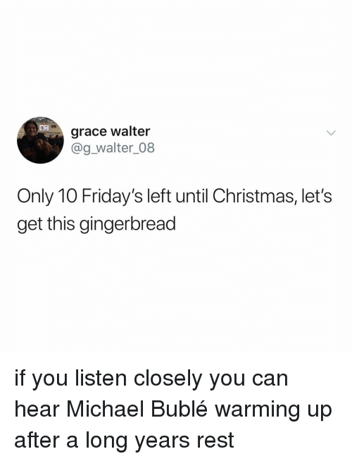 Michael Buble: grace walter  @g_walter_08  Only 10 Friday's left until Christmas, let's  get this gingerbread if you listen closely you can hear Michael Bublé warming up after a long years rest