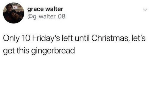 fridays: grace walter  @g_walter_08  Only 10 Friday's left until Christmas, let's  get this gingerbread