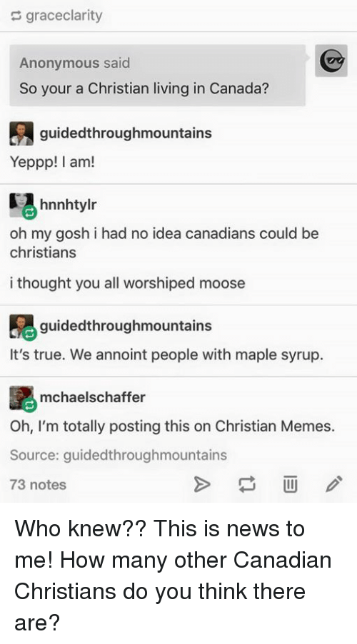 Meme, Memes, and News: graceclarity  Anonymous said  So your a Christian living in Canada?  guidedthroughmountains  Yeppp! I am!  hnnhtylr  oh my gosh i had no idea canadians could be  christians  i thought you all worshiped moose  guidedthroughmountains  It's true. We annoint people with maple syrup.  mchaelschaffer  Oh, I'm totally posting this on Christian Memes.  Source: guidedthroughmountains  73 notes Who knew?? This is news to me! How many other Canadian Christians do you think there are?
