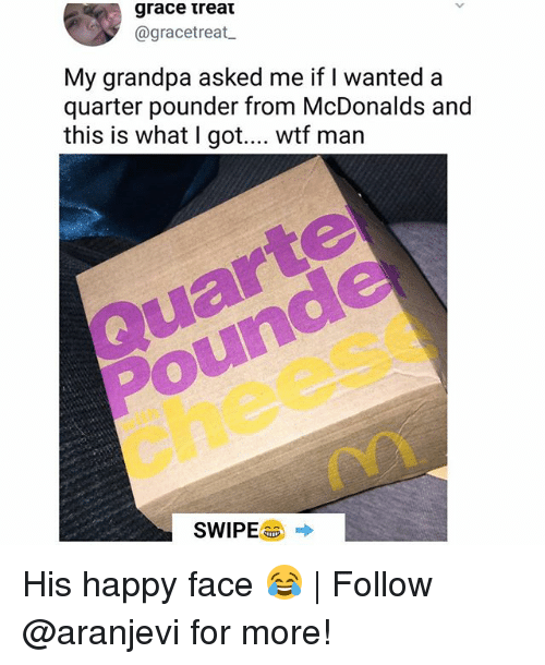 McDonalds, Memes, and Wtf: @gracetreat  My grandpa asked me if I wanted a  quarter pounder from McDonalds and  this is what I got.... wtf man  ar  Pounde  cheese  SWIPEaa → His happy face 😂 | Follow @aranjevi for more!