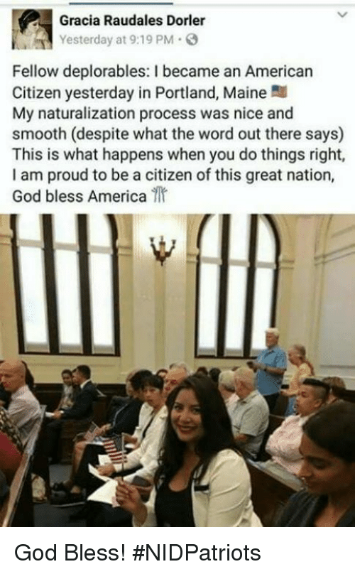 Deplorables: Gracia Raudales Dorler  Yesterday at 9:19 PM  Fellow deplorables: I became an Americarn  Citizen yesterday in Portland, Maine  My naturalization process was nice and  smooth (despite what the word out there says)  This is what happens when you do things right,  I am proud to be a citizen of this great nation,  God bless America God Bless! #NIDPatriots