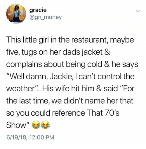 "70s Show: gracie  @gn_money  This little girl in the restaurant, maybe  five, tugs on her dads jacket &  complains about being cold & he says  ""Well damn, Jackie, l can't control the  weather"". His wife hit him & said ""For  the last time, we didn't name her that  so you could reference That 70's  Show""  6/19/18, 12:00 PM"