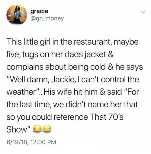 "70s Show: gracie  @gn_money  This little girl in the restaurant, maybe  five, tugs on her dads jacket &  complains about being cold & he says  ""Well damn, Jackie, I can't control the  weather"".. His wife hit him & said ""For  the last time, we didn't name her that  so you could reference That 70s  Show  6/19/18, 12:00 PM"