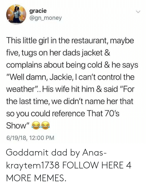 "anas: gracie  @gn_money  This little girl in the restaurant, maybe  five, tugs on her dads jacket &  complains about being cold & he says  ""Well damn, Jackie, I can't control the  weather"".. His wife hit him & said ""For  the last time, we didn't name her that  so you could reference That 70s  Show  6/19/18, 12:00 PM Goddamit dad by Anas-kraytem1738 FOLLOW HERE 4 MORE MEMES."