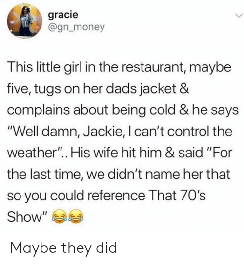 "The Weather: gracie  @gn_money  This little girl in the restaurant, maybe  five, tugs on her dads jacket &  complains about being cold & he says  ""Well damn, Jackie, I can't control the  weather"".. His wife hit him & said ""For  the last time, we didn't name her that  so you could reference That 70's  Show"" Maybe they did"