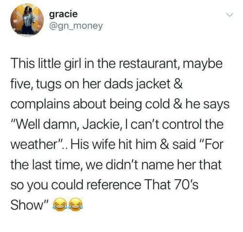 "70s Show: gracie  @gnmoney  This little girl in the restaurant, maybe  five, tugs on her dads jacket &  complains about being cold & he says  'Well damn, Jackie, I can't control the  weather"". His wife hit him & said ""For  the last time, we didn't name her that  so you could reference That 70's  Show"" 부부"