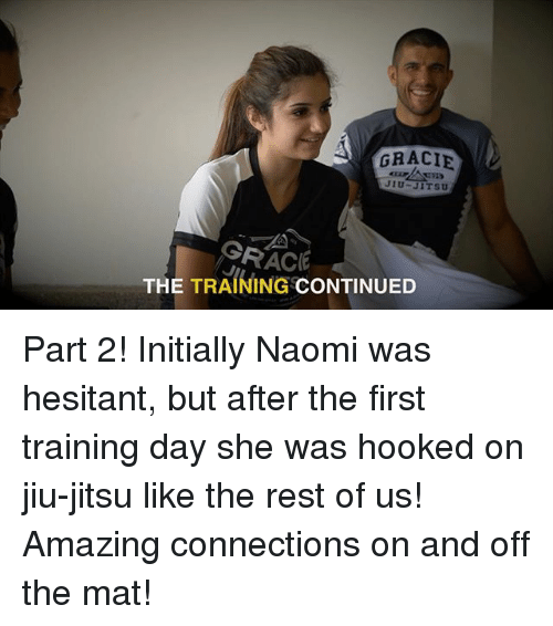 Memes, Training Day, and Amazing: GRACIE  JIU-JITSU  AGRACE  THE TRAINING  CONTINUED Part 2! Initially Naomi was hesitant, but after the first training day she was hooked on jiu-jitsu like the rest of us! Amazing connections on and off the mat!