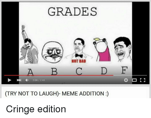 Bad, Meme, and Memes: GRADES  NOT BAD  A B C D E  4, 2:08, 2:48  (TRY NOT TO LAUGH)- MEME ADDITION Cringe edition