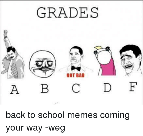 Bad, Meme, and Memes: GRADES  NOT BAD  A B C D F back to school memes coming your way -weg