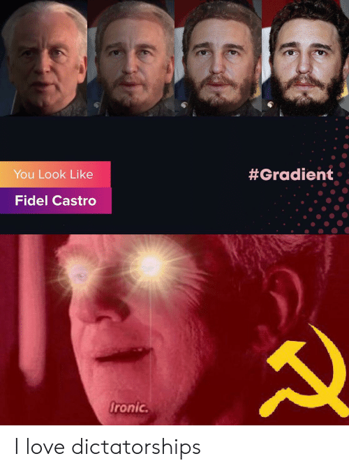 Ironic:  #Gradient  You Look Like  Fidel Castro  Ironic I love dictatorships