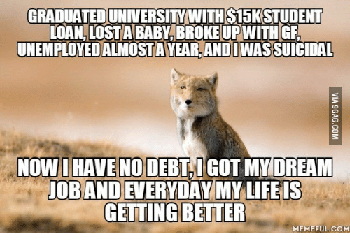 Student Loans, Student Loan, and Loan: GRADUATED UNIVERSITY WITH S15K STUDENT  LOAN LOST A BABY BROKE UPWITH GF  UNEMPLOYEDIALMOSTAVEARANDIMASSUICIDAL  NOW I HAVE NO DEBT GOT MY DREAM  JOBANDEVERYDAY MY LIFE IS  GETTING BETTER  MEMEFUL COM