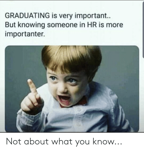 Importanter: GRADUATING is very important..  But knowing someone in HR is more  importanter. Not about what you know...