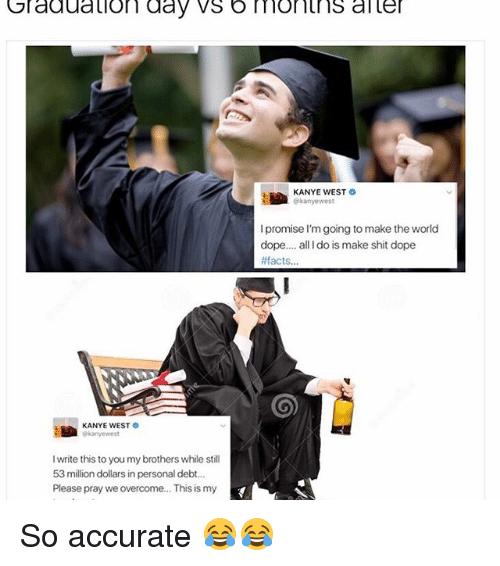53 Million: Graduation day vs b monins aller  KANYE WEST  kanye west  promise I'm going to make the world  dope.... all Ido is make shit dope  #facts  KANYE WEST O  I write this to you mybrothers while still  53 million dollars in personal debt...  Please pray we overcome... This is my So accurate 😂😂