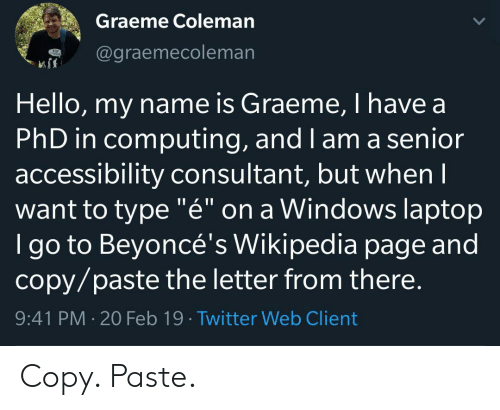 """coleman: Graeme Coleman  @graemecoleman  Hello, my name is Graeme, I have a  PhD in computing, and I am a senior  accessibility consultant, but whenI  want to type """"é"""" on a Windows laptop  I go to Beyoncé's Wikipedia page and  copy/paste the letter from there.  9:41 PM 20 Feb 19 Twitter Web Client Copy. Paste."""