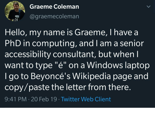 """coleman: Graeme Coleman  @graemecoleman  Hello, my name is Graeme, I have a  PhD in computing, and I am a senior  accessibility consultant, but whenI  want to type """"é"""" on a Windows laptop  I go to Beyoncé's Wikipedia page and  copy/paste the letter from there.  9:41 PM 20 Feb 19 Twitter Web Client"""