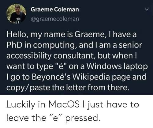 "luckily: Graeme Coleman  @graemecoleman  Hello, my name is Graeme, I have a  PhD in computing, and l am a senior  accessibility consultant, but when I  want to type ""é"" on a Windows laptop  I go to Beyoncé's Wikipedia page and  copy/paste the letter from there. Luckily in MacOS I just have to leave the ""e"" pressed."
