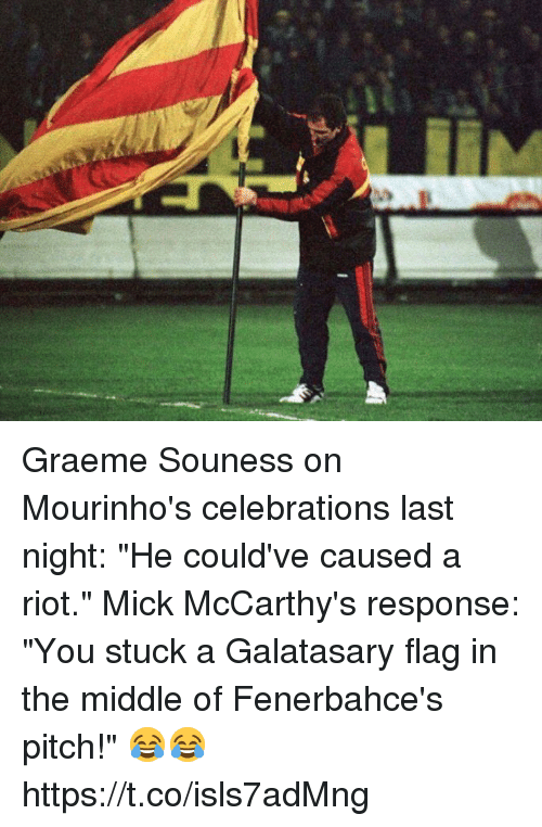 """mick: Graeme Souness on Mourinho's celebrations last night: """"He could've caused a riot.""""  Mick McCarthy's response: """"You stuck a Galatasary flag in the middle of Fenerbahce's pitch!""""  😂😂 https://t.co/isls7adMng"""