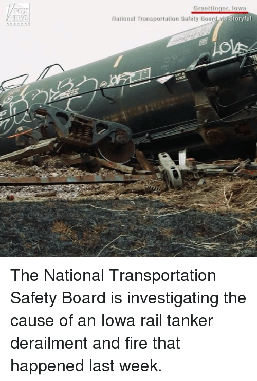 railing: Graettinger, loya  Story ful  National Transportation Safety Board The National Transportation Safety Board​ is investigating the cause of an Iowa rail tanker derailment and fire that happened last week.