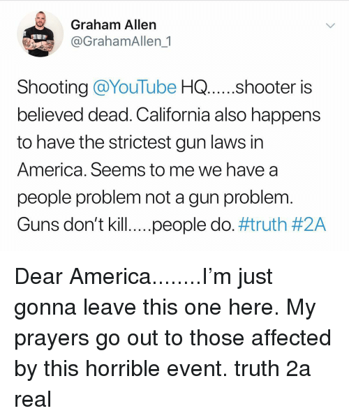 gun laws: Graham Allen  @GrahamAllen_1  Shooting @YouTube HQ .shooter is  believed dead. California also happens  to have the strictest gun laws in  America. Seems to me we have a  people problem not a gun problem  Guns don't kill.. ..people do. Dear America........I'm just gonna leave this one here. My prayers go out to those affected by this horrible event. truth 2a real