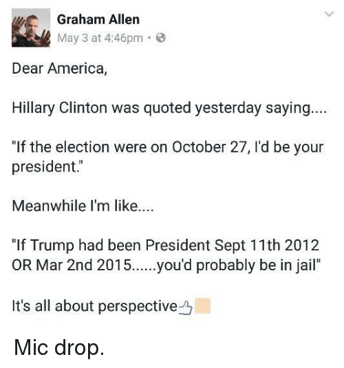"America, Hillary Clinton, and Jail: Graham Allen  May 3 at 4:46pm  8  Dear America,  Hillary Clinton was quoted yesterday saying  ""If the election were on October 27, l'd be your  president.  Meanwhile I'm like....  ""If Trump had been President Sept 11th 2012  OR Mar 2nd 2015  you'd probably be in jail  It's all about perspective Mic drop."