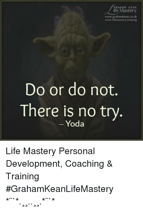 no try yoda: GRAHAM KEAN  ife Mastery  www.grahamkean co uk  www.uremastery train  Do or do not.  There is no try  Yoda Life Mastery Personal Development, Coaching & Training #GrahamKeanLifeMastery ✫*¨`*✶.¸¸.✻✿✻.¸¸.✶*¨`*✫
