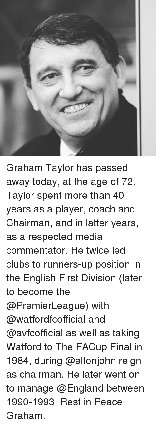 Runner Up: Graham Taylor has passed away today, at the age of 72. Taylor spent more than 40 years as a player, coach and Chairman, and in latter years, as a respected media commentator. He twice led clubs to runners-up position in the English First Division (later to become the @PremierLeague) with @watfordfcofficial and @avfcofficial as well as taking Watford to The FACup Final in 1984, during @eltonjohn reign as chairman. He later went on to manage @England between 1990-1993. Rest in Peace, Graham.