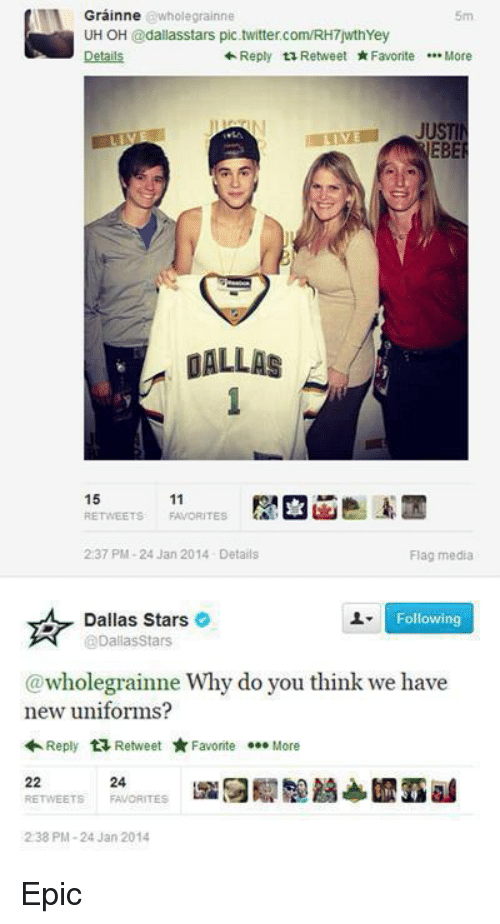 Dallas Stars, Twitter, and Dallas: Grainne  @whole grainne  UH OH  @dallas stars pic twitter.com/RH7wthYey  Reply ta Retweet  Favorite  More  JUSTI  EBE  DALLAS  15  11  2:37 PM-24 Jan 2014 Details  Flag media  Following  @Dallas Stars  @wholegrainne Why do you think we have  new uniforms?  Reply  t Retweet  Favorite  More  22  REE TWEETS  FAVORITES  238 PM-24 Jan 2014 Epic