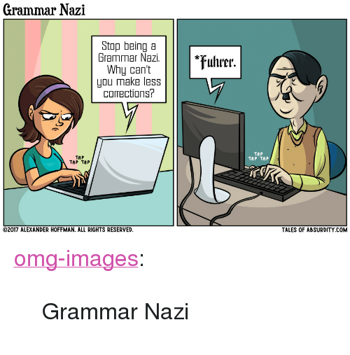 """tap-tap-tap: Grammar Nazi  Stop being a  Grammar Nazi.  Why can't  you make less  corrections?  *uhrer.  TAP  TAP TAP  TAP  TAP TAP  TALES OF ABSURDITY COM  02017 ALEXANDER HOFFMAN, ALL RIGHTS RESERVED. <p><a href=""""https://omg-images.tumblr.com/post/164978224227/grammar-nazi"""" class=""""tumblr_blog"""">omg-images</a>:</p>  <blockquote><p>Grammar Nazi</p></blockquote>"""