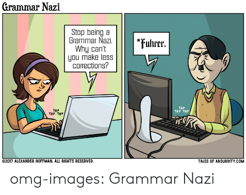 tap-tap-tap: Grammar Nazi  Stop being a  Grammar Nazi.  Why can't  you make less  corrections?  *uhrer.  TAP  TAP TAP  TAP  TAP TAP  TALES OF ABSURDITY COM  02017 ALEXANDER HOFFMAN, ALL RIGHTS RESERVED. omg-images:  Grammar Nazi