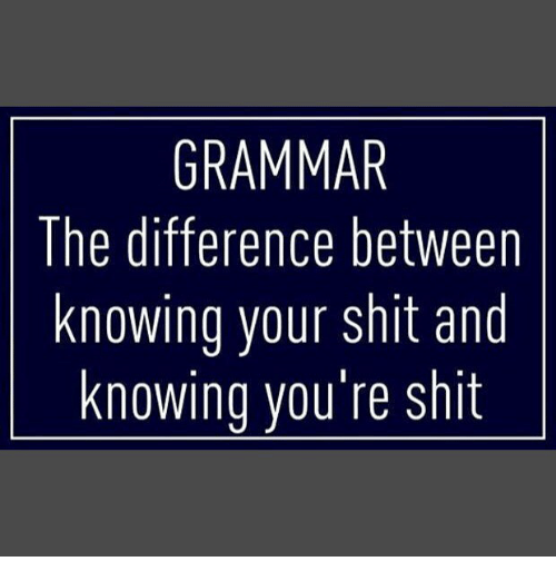 Grammarly: GRAMMAR  The difference between  knowing your shit and  knowing vou're shit