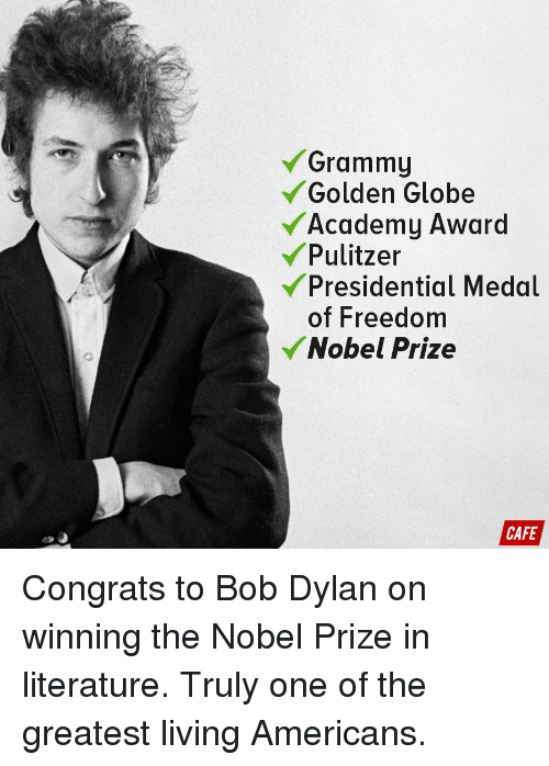 Academy Awards, Golden Globes, and Grammys: Grammy  Golden Globe  Academy Award  Pulitzer  Presidential Medal  of Freedom  Nobel Prize  CAFE Congrats to Bob Dylan on winning the Nobel Prize in literature. Truly one of the greatest living Americans.