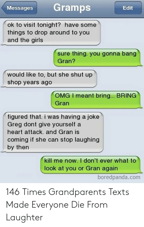 bang: Gramps  Messages  Edit  ok to visit tonight? have some  things to drop around to you  and the girls  sure thing. you gonna bang  Gran?  would like to, but she shut up  shop years ago  OMG I meant bring... BRING  Gran  figured that. i was having a joke  Greg dont give yourself a  heart attack. and Gran is  coming if she can stop laughing  by then  kill me now. I don't ever what to  look at you or Gran again  boredpanda.com 146 Times Grandparents Texts Made Everyone Die From Laughter