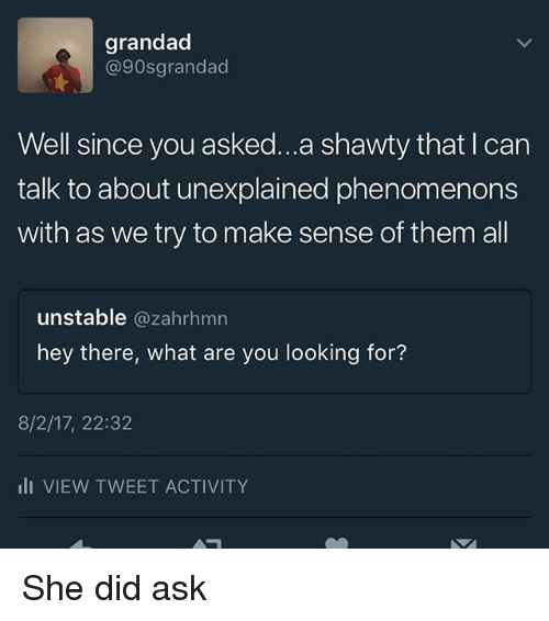 Memes, Shawty, and 🤖: grandad  @90sgrandad  Well since you asked...a shawty that I can  talk to about unexplained phenomenons  with as we try to make sense of them al  unstable @zahrhmn  hey there, what are you looking for?  8/2/17, 22:32  li VIEW TWEET ACTIVITY She did ask