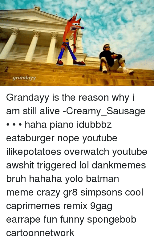 YOLO: grandayy Grandayy is the reason why i am still alive -Creamy_Sausage • • • haha piano idubbbz eataburger nope youtube ilikepotatoes overwatch youtube awshit triggered lol dankmemes bruh hahaha yolo batman meme crazy gr8 simpsons cool caprimemes remix 9gag earrape fun funny spongebob cartoonnetwork