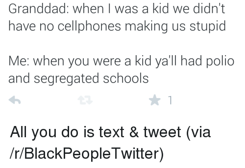 stupid me: Granddad: when I was a kid we didn't  have no cellphones making us stupid  Me: when you were a kid ya'll had polio  and segregated schools <p>All you do is text &amp; tweet (via /r/BlackPeopleTwitter)</p>