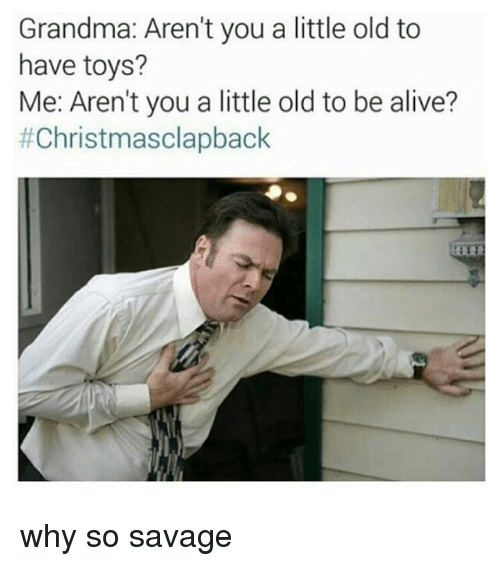memes: Grandma: Aren't you a little old to  have toys?  Me: Aren't you a little oldto be alive?  why so savage